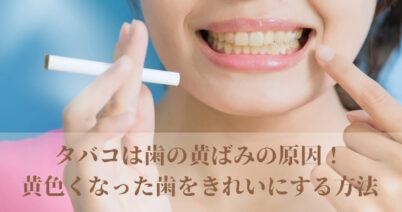 タバコは歯の黄ばみの原因!黄色くなった歯をきれいにする方法とは?