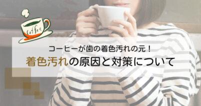 コーヒーが歯の着色汚れの元!着色汚れの原因と対策について
