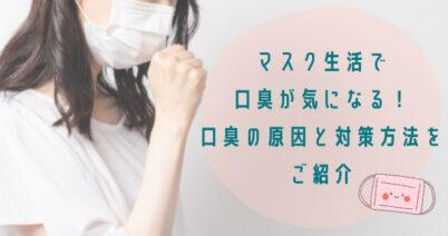 マスク生活で口臭が気になる!口臭の原因と対策方法をご紹介